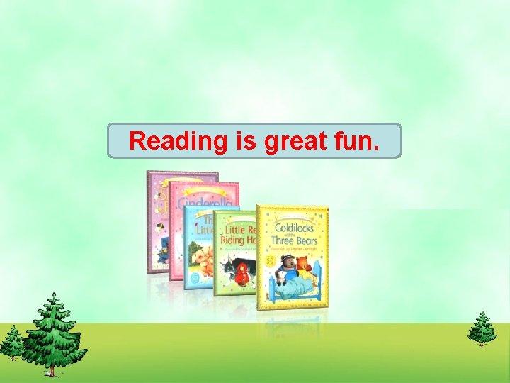 Reading is great fun.