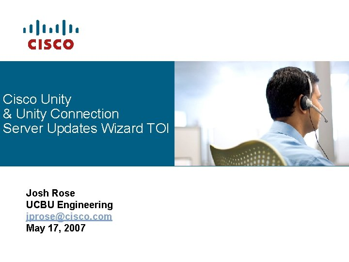 Cisco Unity & Unity Connection Server Updates Wizard TOI Josh Rose UCBU Engineering jprose@cisco.