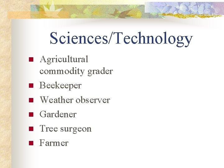 Sciences/Technology n n n Agricultural commodity grader Beekeeper Weather observer Gardener Tree surgeon Farmer