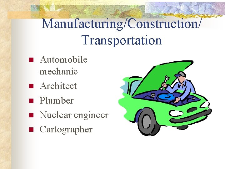 Manufacturing/Construction/ Transportation n n Automobile mechanic Architect Plumber Nuclear engineer Cartographer