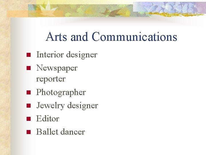 Arts and Communications n n n Interior designer Newspaper reporter Photographer Jewelry designer Editor