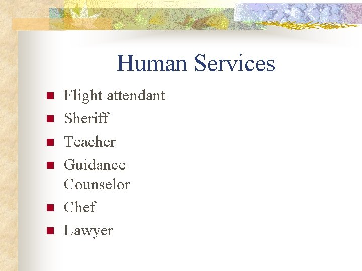 Human Services n n n Flight attendant Sheriff Teacher Guidance Counselor Chef Lawyer