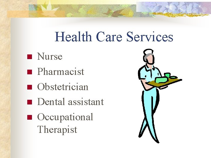 Health Care Services n n n Nurse Pharmacist Obstetrician Dental assistant Occupational Therapist