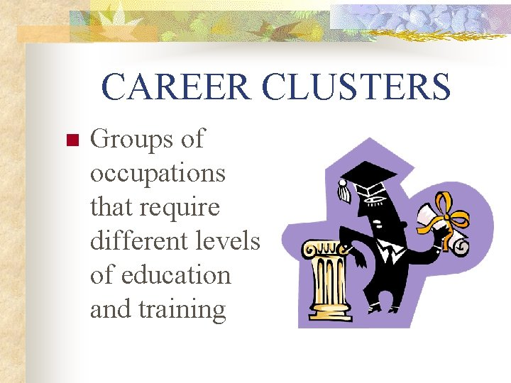 CAREER CLUSTERS n Groups of occupations that require different levels of education and training
