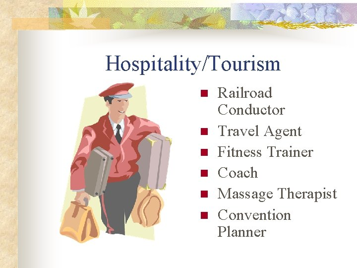 Hospitality/Tourism n n n Railroad Conductor Travel Agent Fitness Trainer Coach Massage Therapist Convention