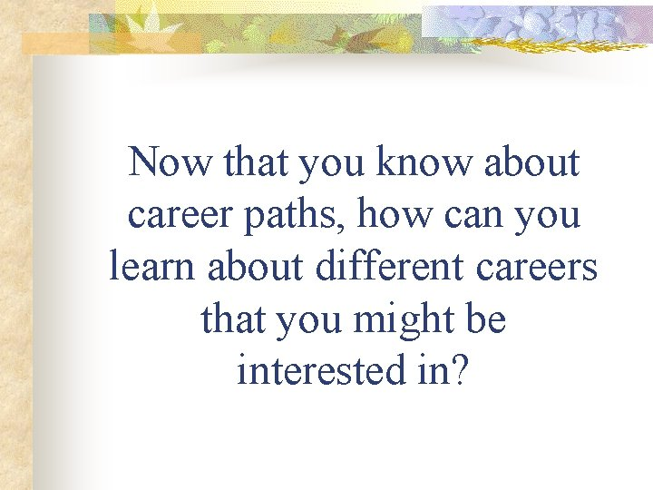 Now that you know about career paths, how can you learn about different careers