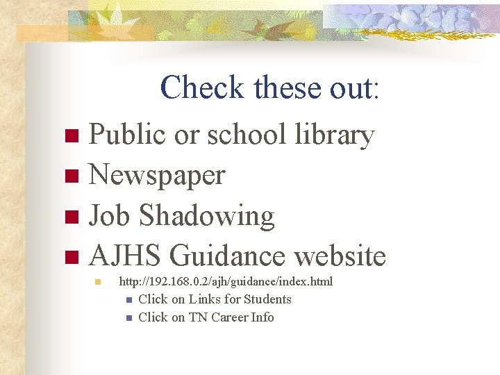 Check these out: Public or school library n Newspaper n Job Shadowing n AJHS