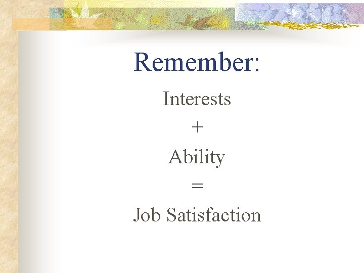 Remember: Interests + Ability = Job Satisfaction