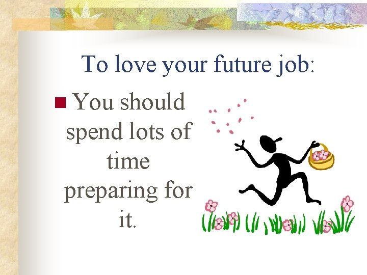 To love your future job: n You should spend lots of time preparing for