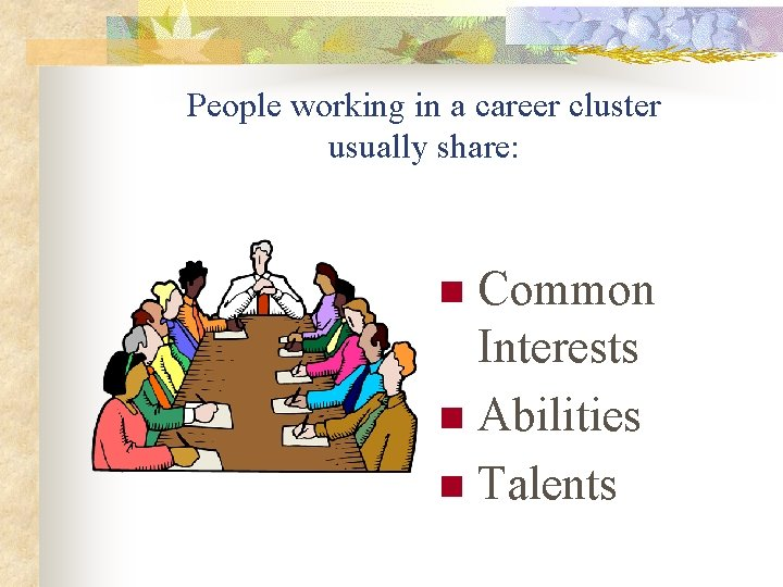 People working in a career cluster usually share: Common Interests n Abilities n Talents