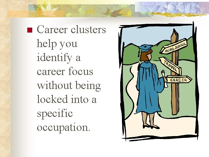 n Career clusters help you identify a career focus without being locked into a