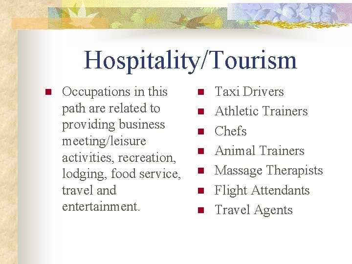Hospitality/Tourism n Occupations in this path are related to providing business meeting/leisure activities, recreation,