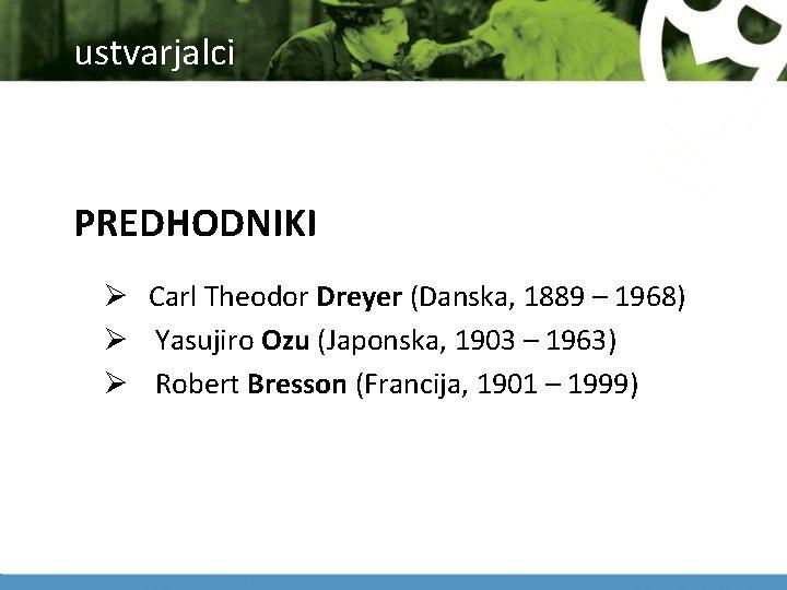 ustvarjalci PREDHODNIKI Ø Carl Theodor Dreyer (Danska, 1889 – 1968) Ø Yasujiro Ozu (Japonska,