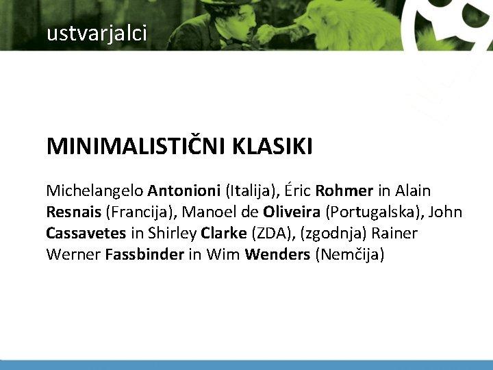 ustvarjalci MINIMALISTIČNI KLASIKI Michelangelo Antonioni (Italija), Éric Rohmer in Alain Resnais (Francija), Manoel de