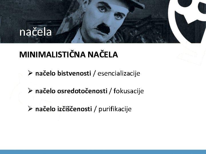 načela MINIMALISTIČNA NAČELA Ø načelo bistvenosti / esencializacije Ø načelo osredotočenosti / fokusacije Ø