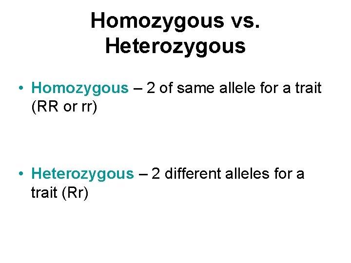 Homozygous vs. Heterozygous • Homozygous – 2 of same allele for a trait (RR