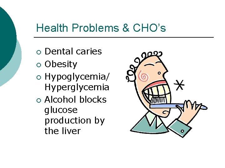 Health Problems & CHO's ¡ ¡ Dental caries Obesity Hypoglycemia/ Hyperglycemia Alcohol blocks glucose