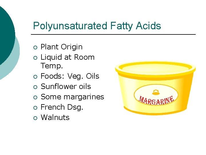 Polyunsaturated Fatty Acids ¡ ¡ ¡ ¡ Plant Origin Liquid at Room Temp. Foods: