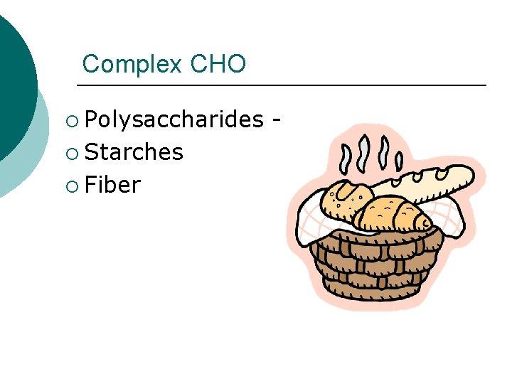 Complex CHO ¡ Polysaccharides ¡ Starches ¡ Fiber -