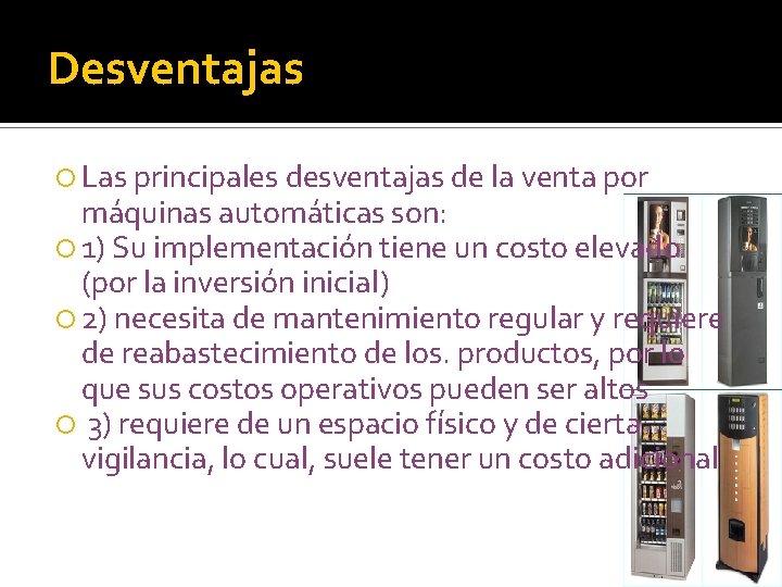Desventajas Las principales desventajas de la venta por máquinas automáticas son: 1) Su implementación