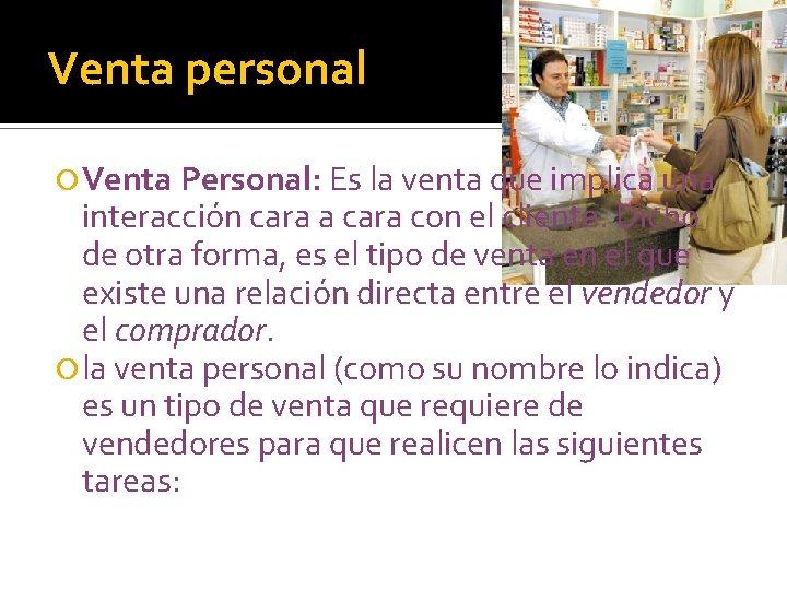 Venta personal Venta Personal: Es la venta que implica una interacción cara a cara