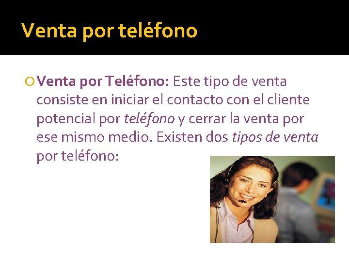 Venta por teléfono Venta por Teléfono: Este tipo de venta consiste en iniciar el