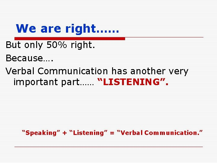 We are right…… But only 50% right. Because…. Verbal Communication has another very important