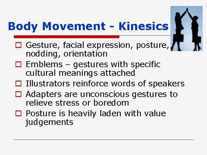 Body Movement - Kinesics o Gesture, facial expression, posture, head nodding, orientation o Emblems