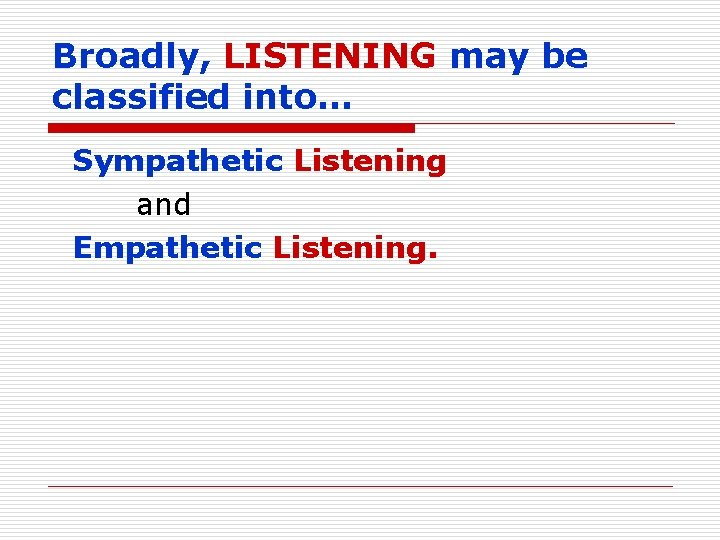 Broadly, LISTENING may be classified into… Sympathetic Listening and Empathetic Listening.
