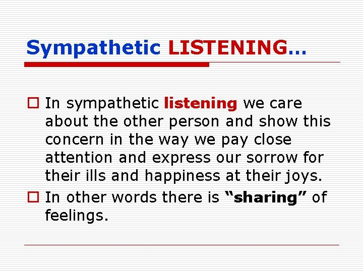 Sympathetic LISTENING… o In sympathetic listening we care about the other person and show