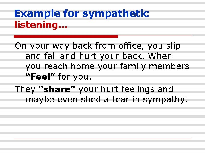 Example for sympathetic listening… On your way back from office, you slip and fall