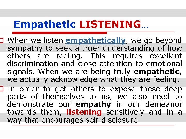Empathetic LISTENING… o When we listen empathetically, we go beyond sympathy to seek a