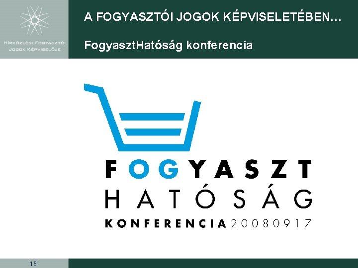 A FOGYASZTÓI JOGOK KÉPVISELETÉBEN… Fogyaszt. Hatóság konferencia 15