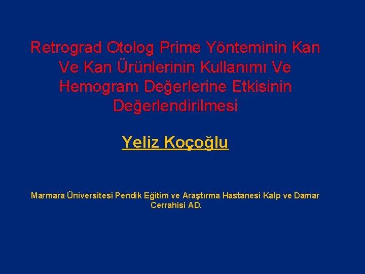 Retrograd Otolog Prime Yönteminin Kan Ve Kan Ürünlerinin Kullanımı Ve Hemogram Değerlerine Etkisinin Değerlendirilmesi