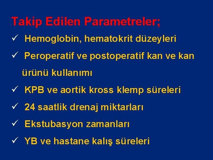 Takip Edilen Parametreler; ü Hemoglobin, hematokrit düzeyleri ü Peroperatif ve postoperatif kan ve kan