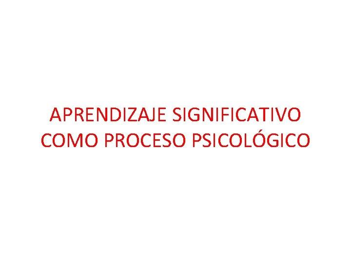 APRENDIZAJE SIGNIFICATIVO COMO PROCESO PSICOLÓGICO