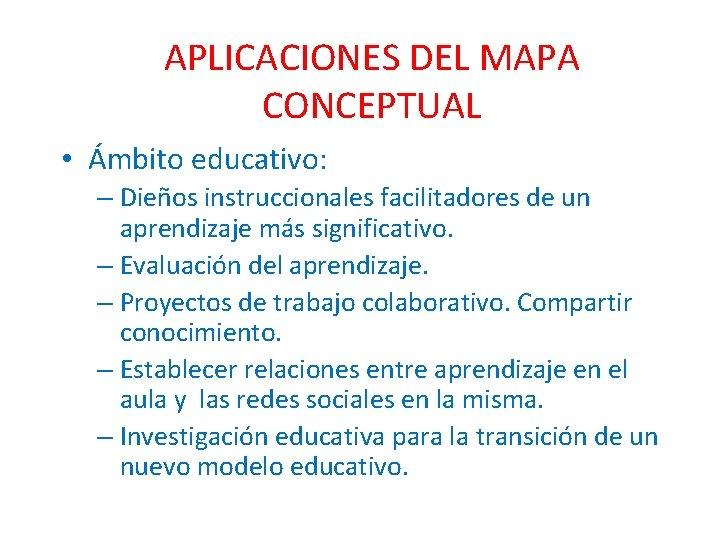 APLICACIONES DEL MAPA CONCEPTUAL • Ámbito educativo: – Dieños instruccionales facilitadores de un aprendizaje