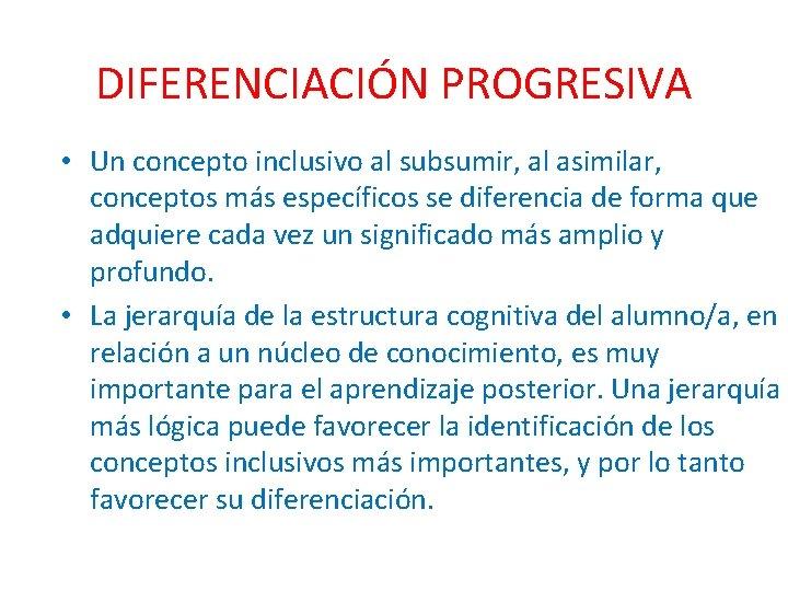 DIFERENCIACIÓN PROGRESIVA • Un concepto inclusivo al subsumir, al asimilar, conceptos más específicos se