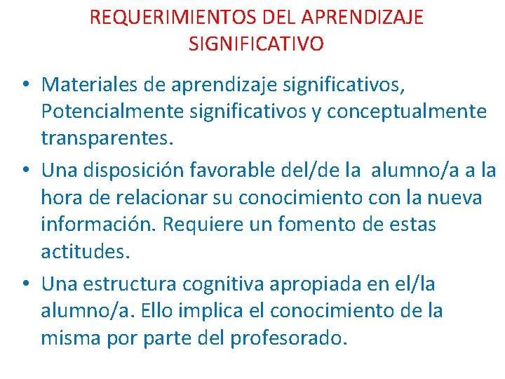 REQUERIMIENTOS DEL APRENDIZAJE SIGNIFICATIVO • Materiales de aprendizaje significativos, Potencialmente significativos y conceptualmente transparentes.