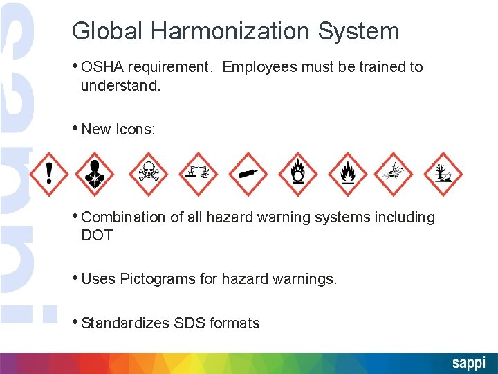 Global Harmonization System • OSHA requirement. Employees must be trained to understand. • New
