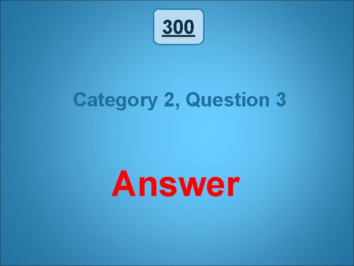 300 Category 2, Question 3 Answer