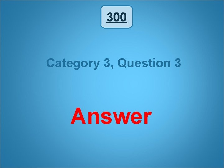 300 Category 3, Question 3 Answer