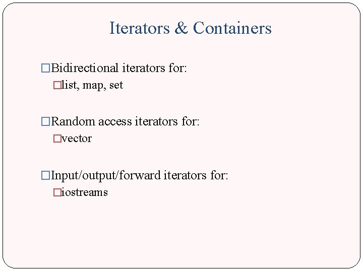 Iterators & Containers �Bidirectional iterators for: �list, map, set �Random access iterators for: �vector