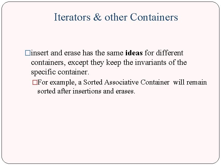 Iterators & other Containers �insert and erase has the same ideas for different containers,