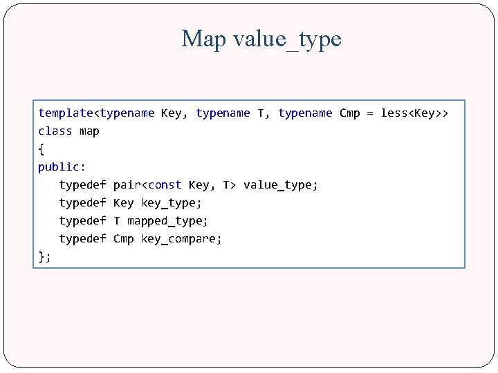 Map value_type template<typename Key, typename T, typename Cmp = less<Key>> class map { public: