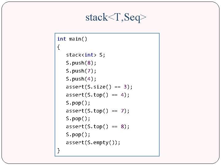stack<T, Seq> int main() { stack<int> S; S. push(8); S. push(7); S. push(4); assert(S.