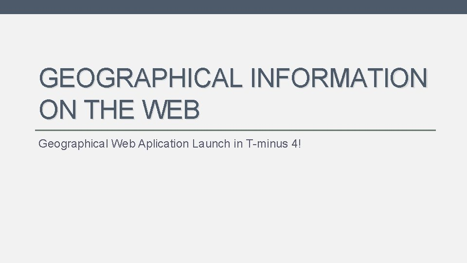 GEOGRAPHICAL INFORMATION ON THE WEB Geographical Web Aplication Launch in T-minus 4!