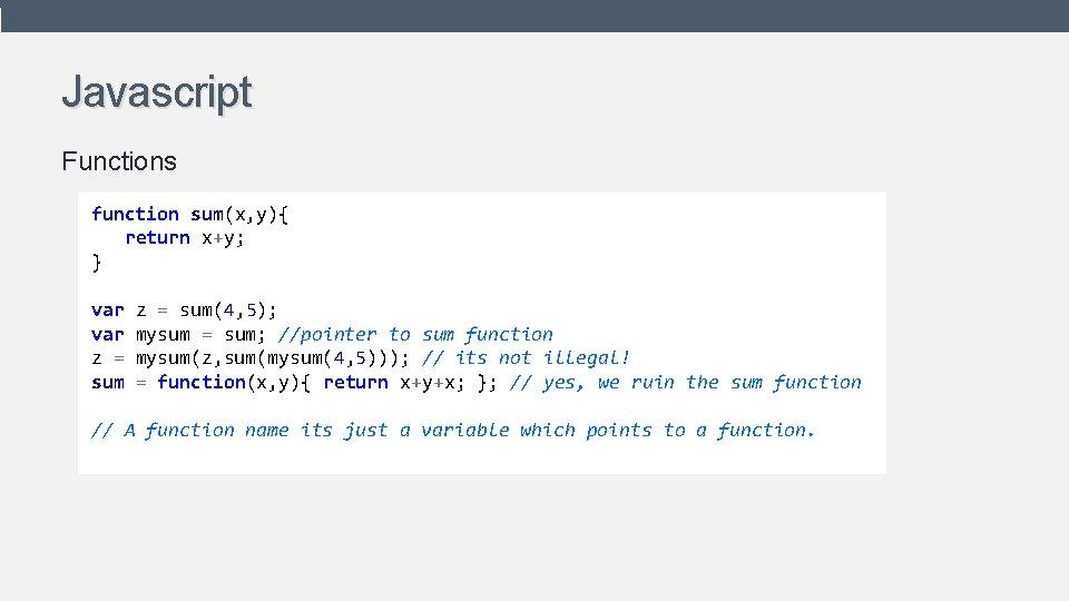 Javascript Functions function sum(x, y){ return x+y; } var z = sum(4, 5); mysum