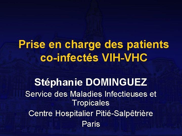 Prise en charge des patients co-infectés VIH-VHC Stéphanie DOMINGUEZ Service des Maladies Infectieuses et