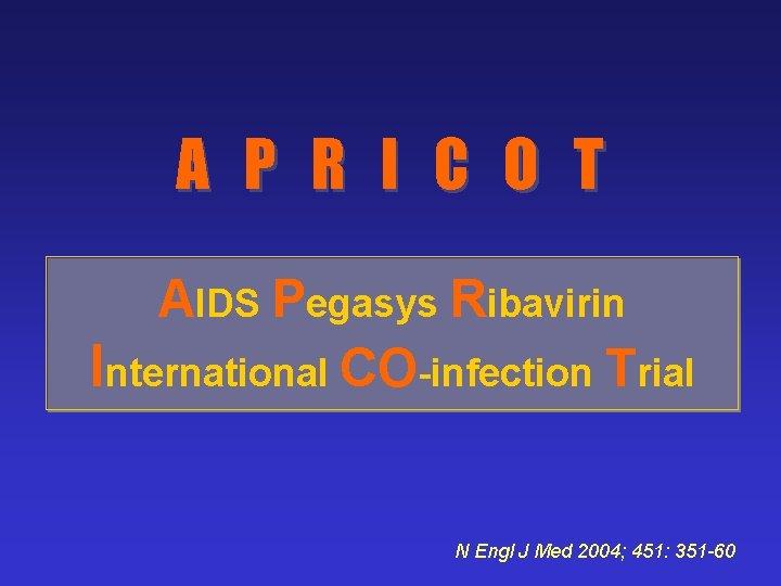 A P R I C O T AIDS Pegasys Ribavirin International CO-infection Trial N